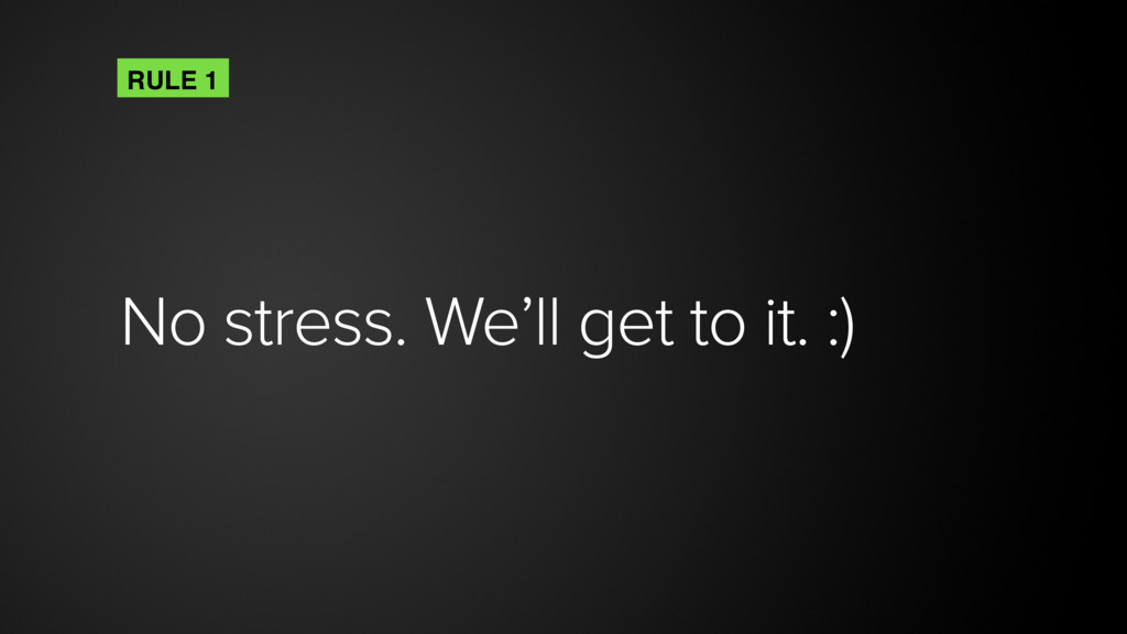 No stress. We'll get to it. :) RULE 1