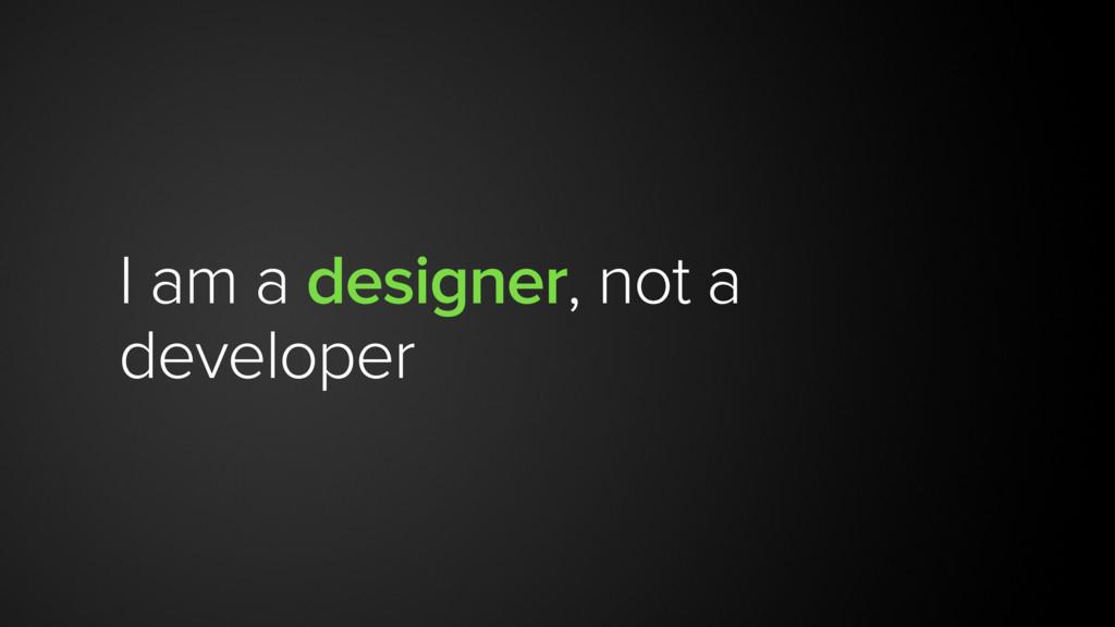 I am a designer, not a developer