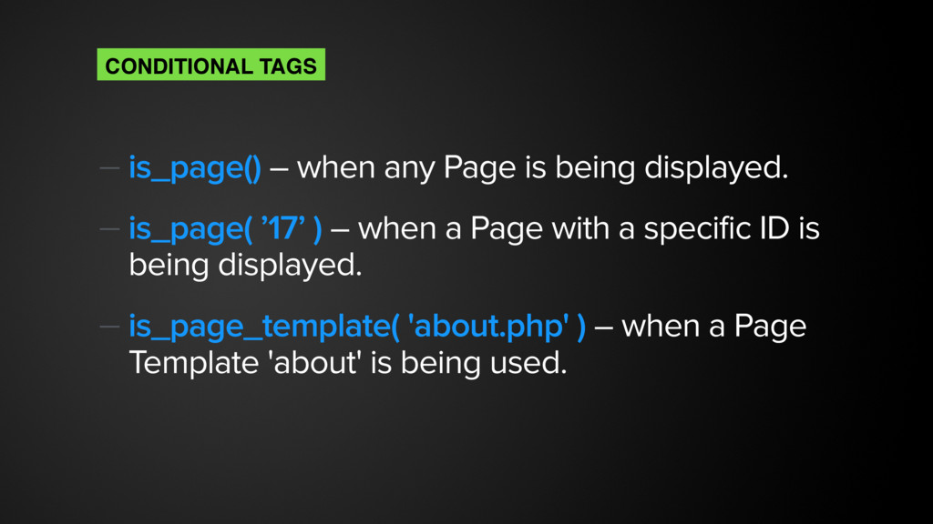 — is_page() – when any Page is being displayed....