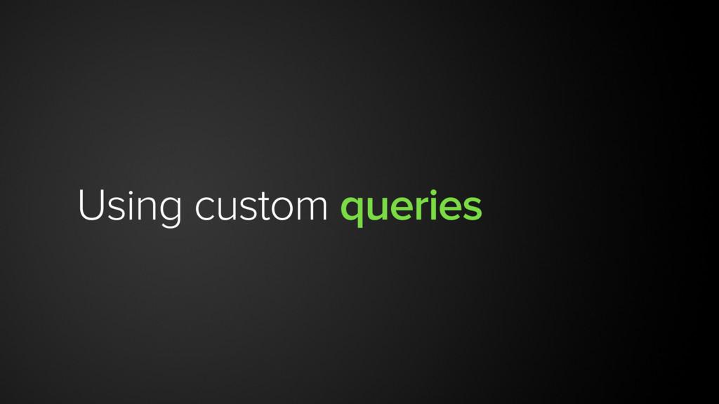 Using custom queries