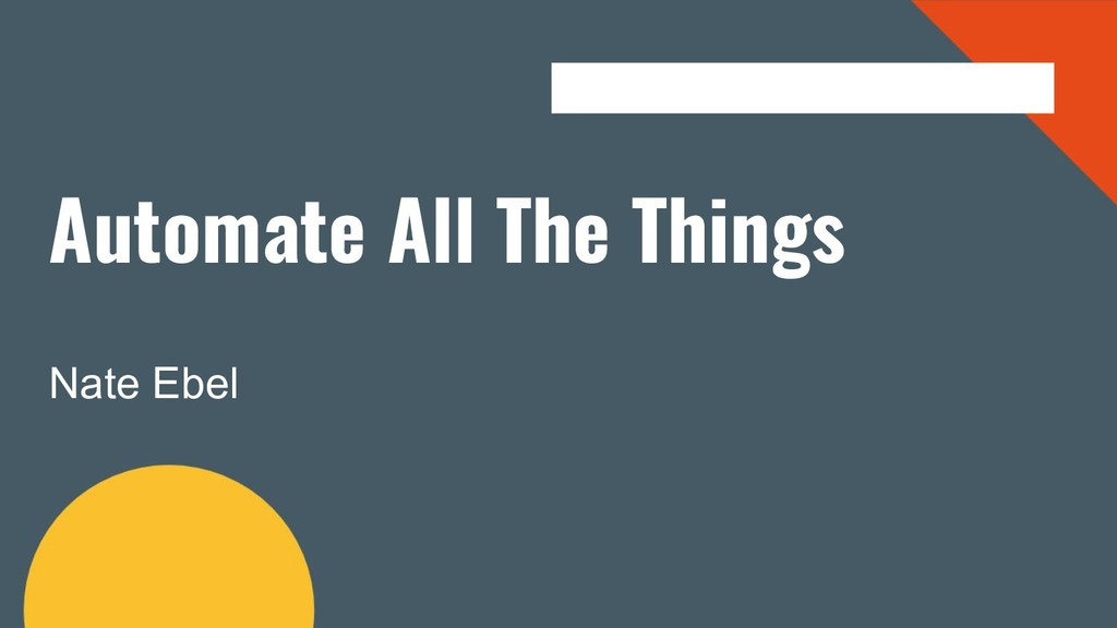 Automate All The Things Nate Ebel