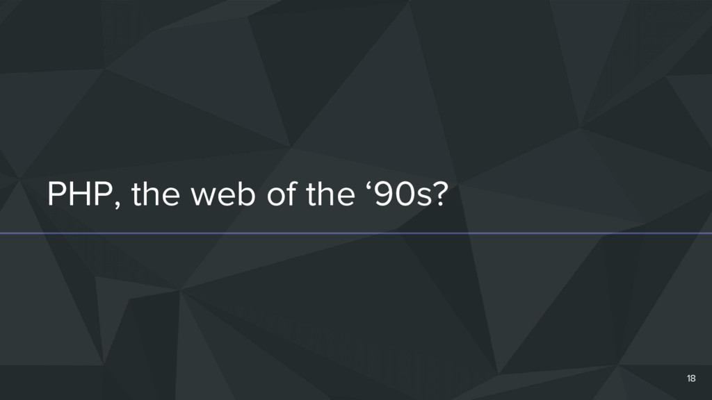 PHP, the web of the '90s? 18