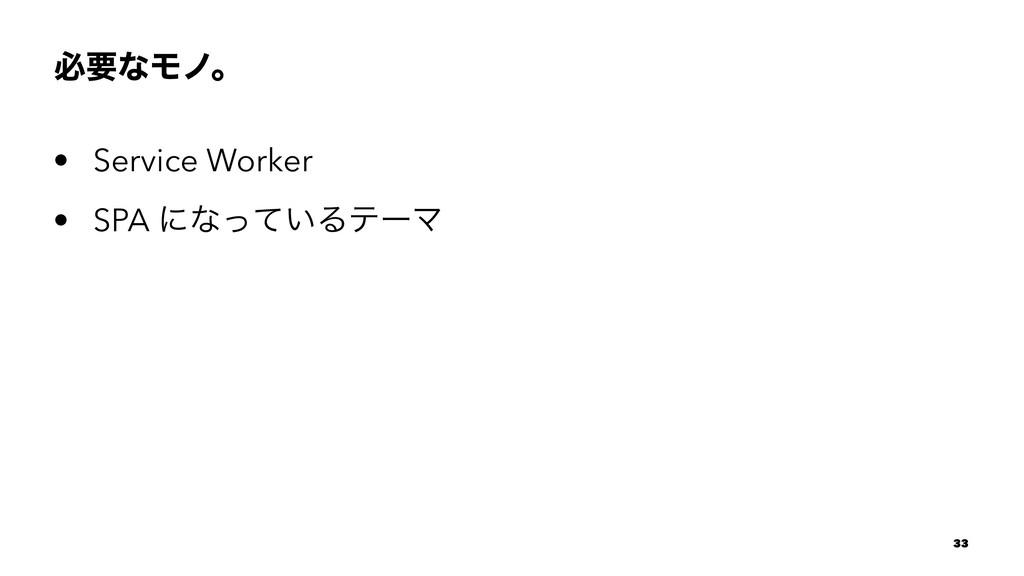 ඞཁͳϞϊɻ • Service Worker • SPA ʹͳ͍ͬͯΔςʔϚ 33