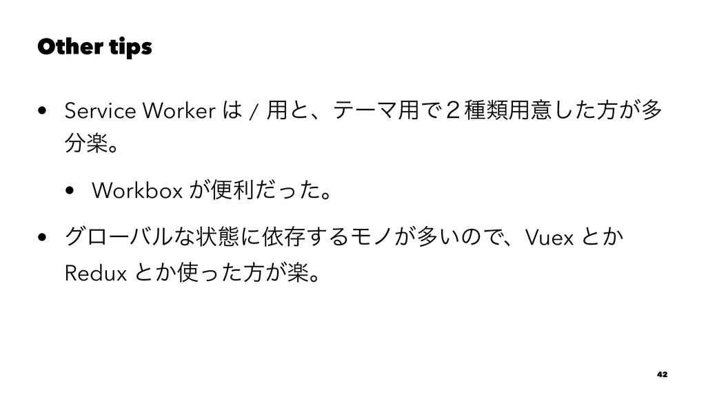 Other tips • Service Worker  / ༻ͱɺςʔϚ༻Ͱ̎छྨ༻ҙͨ͠...