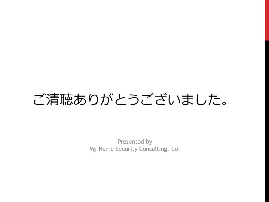ご清聴ありがとうございました。 Presented by My Home Security C...