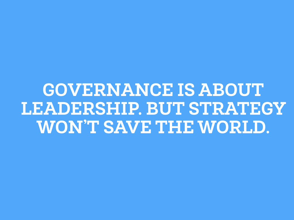 GOVERNANCE IS ABOUT LEADERSHIP. BUT STRATEGY WO...