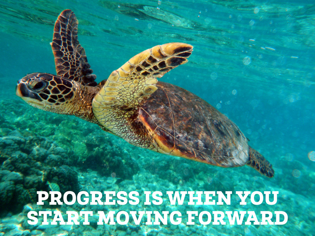 PROGRESS IS WHEN YOU START MOVING FORWARD