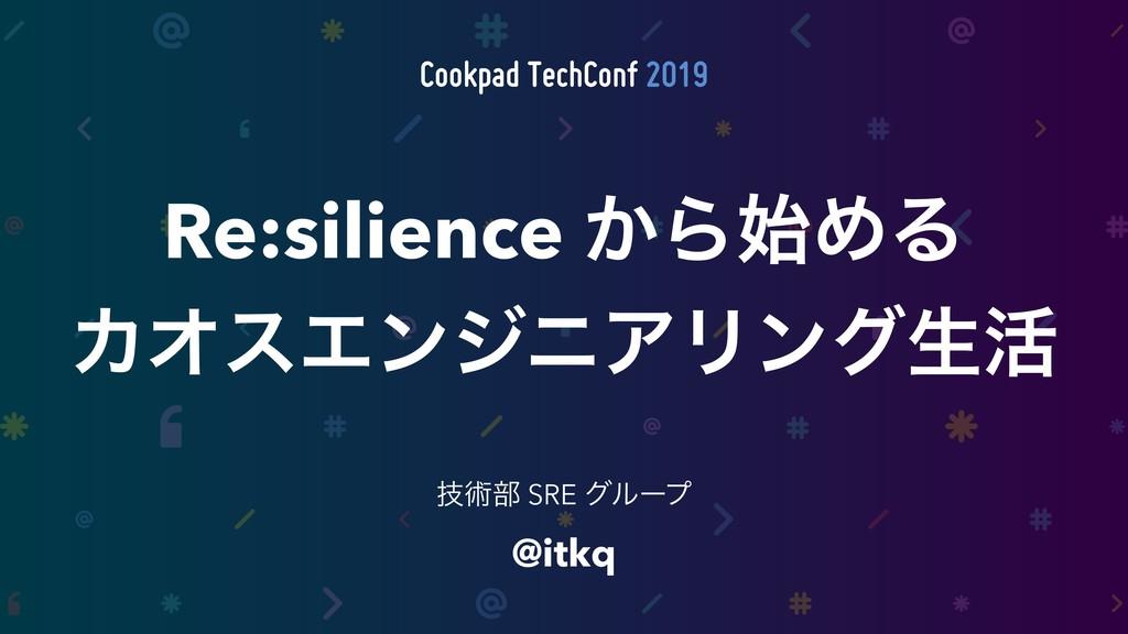 @itkq ٕज़෦ SRE άϧʔϓ Re:silience ͔ΒΊΔ ΧΦεΤϯδχΞϦϯ...
