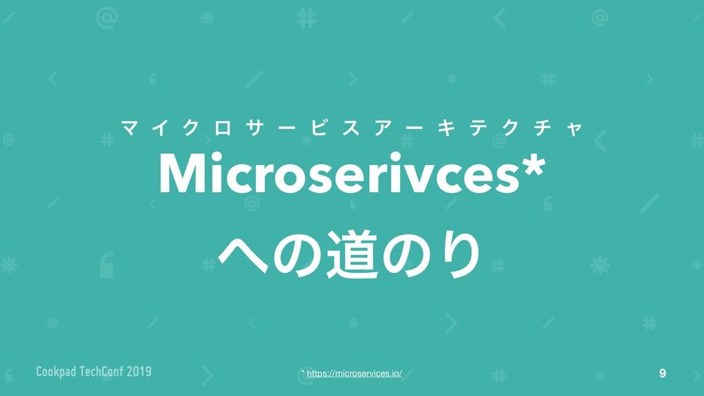 Microserivces* ͷಓͷΓ 9 Ϛ Π Ϋ ϩ α ʔ Ϗ ε Ξ ʔ Ω ς ...