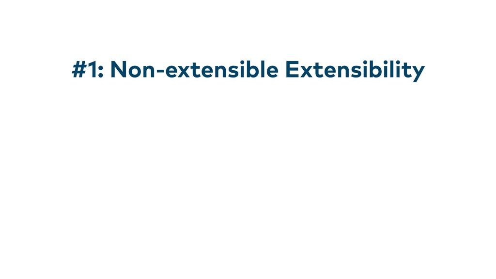 #1: Non-extensible Extensibility