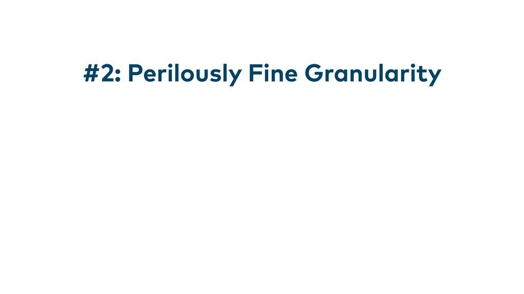 #2: Perilously Fine Granularity
