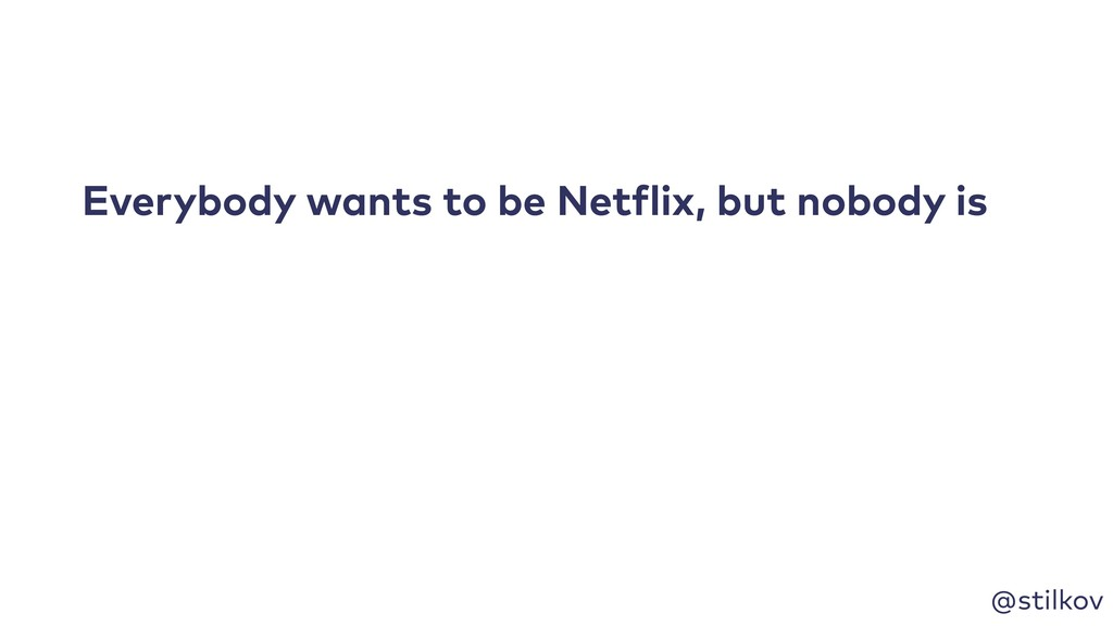 @stilkov Everybody wants to be Netflix, but nob...