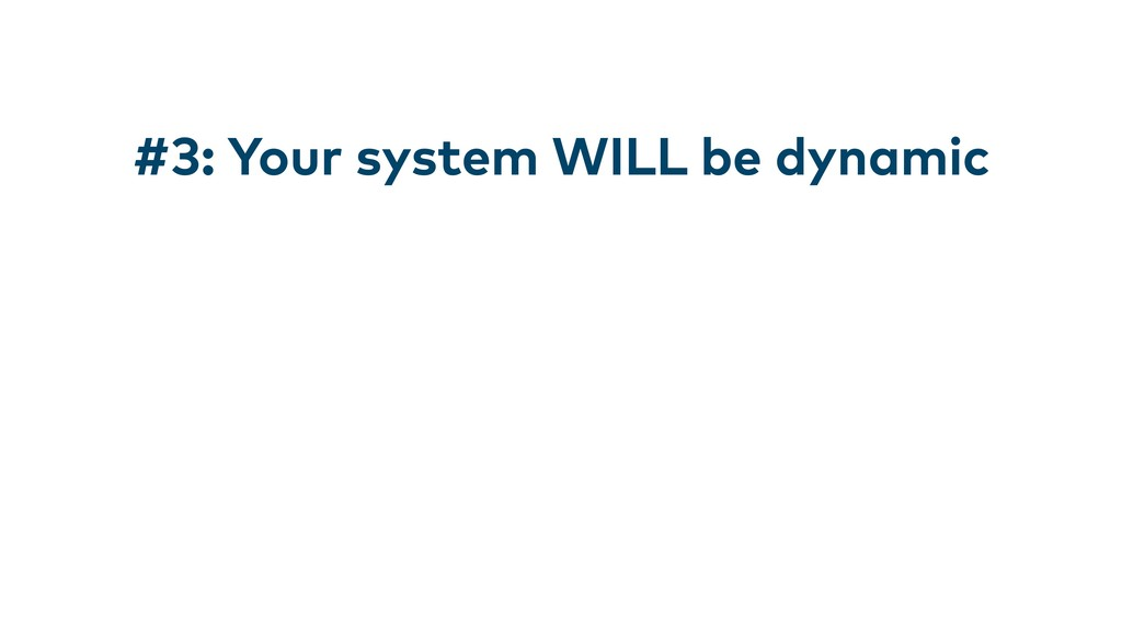 #3: Your system WILL be dynamic