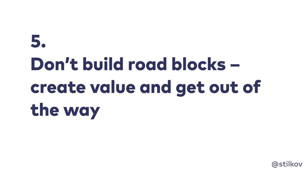 @stilkov 5. Don't build road blocks – create va...