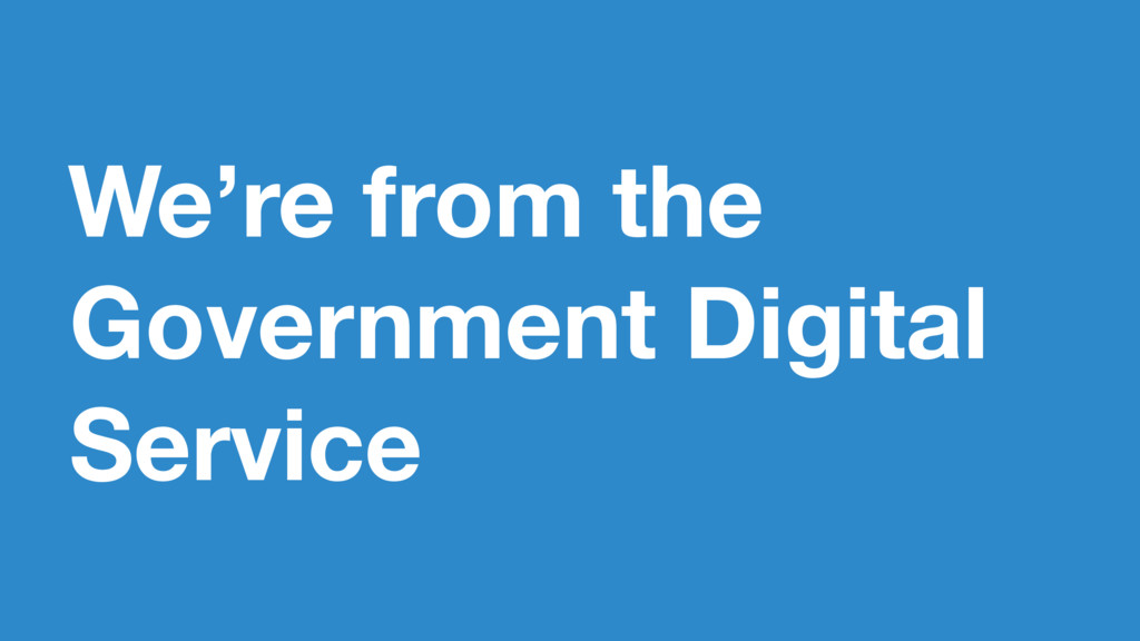 We're from the Government Digital Service