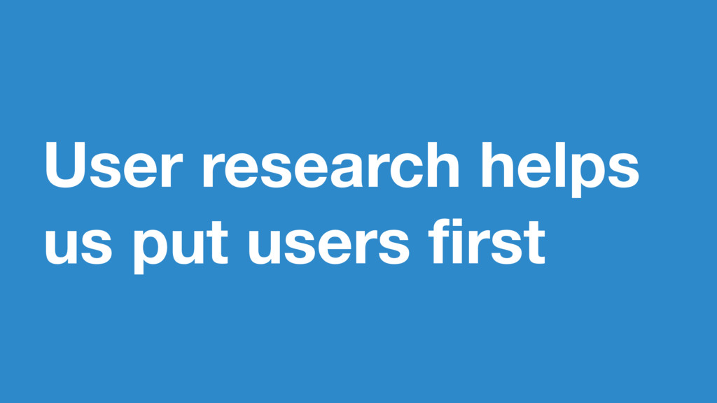 User research helps us put users first