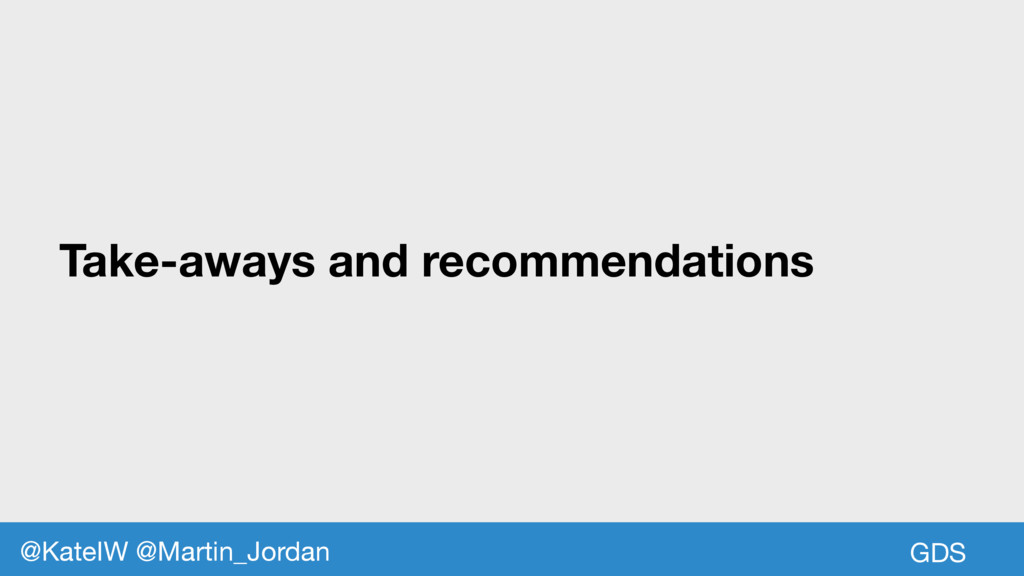 Take-aways and recommendations GDS @KateIW @Mar...