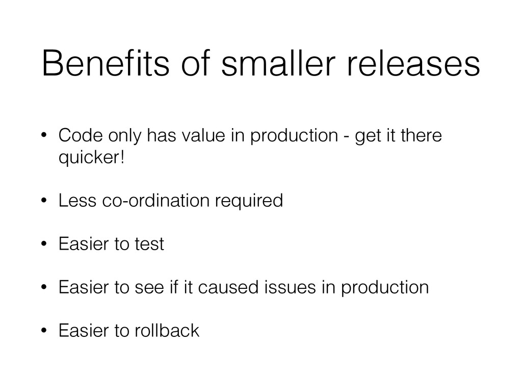 Benefits of smaller releases • Code only has val...
