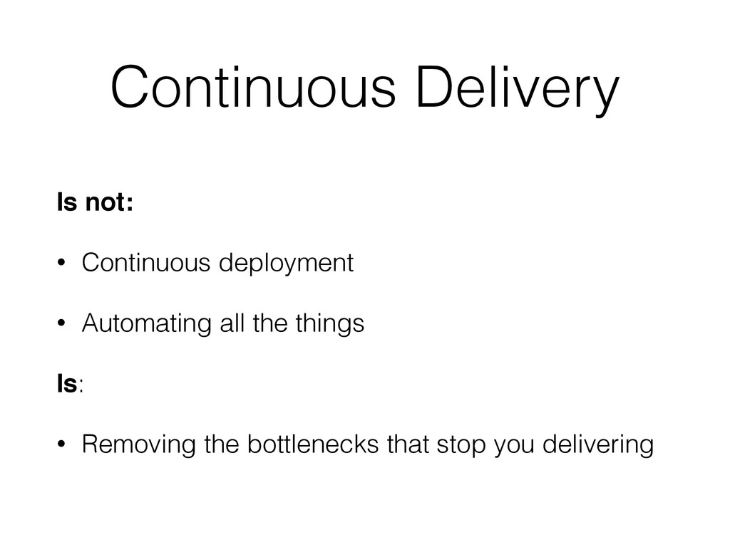 Continuous Delivery Is not: • Continuous deploy...