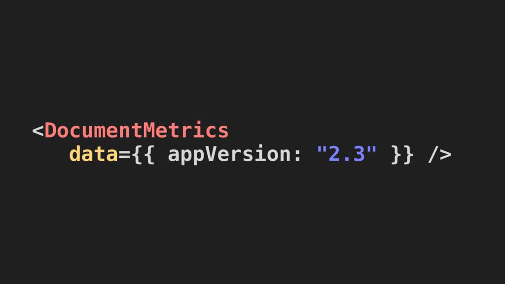 "<DocumentMetrics  data={{ appVersion: ""2.3"" }}..."