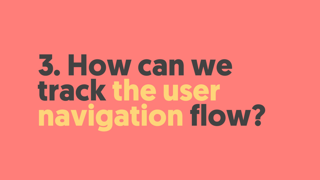 3. How can we track the user navigation flow?