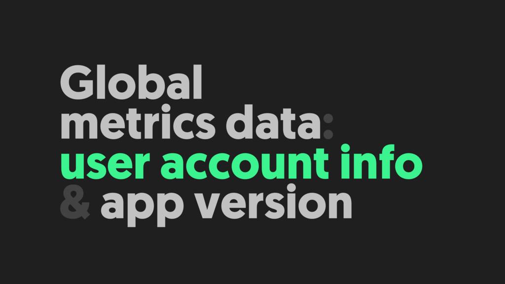 Global metrics data: user account info & app v...
