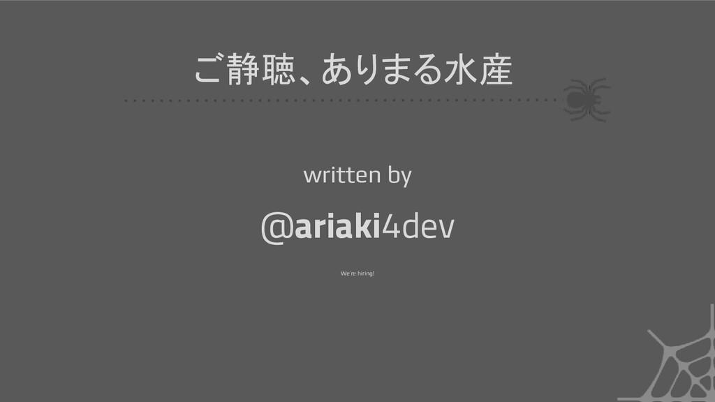 ご静聴、ありまる水産 @ariaki4dev written by We're hiring!