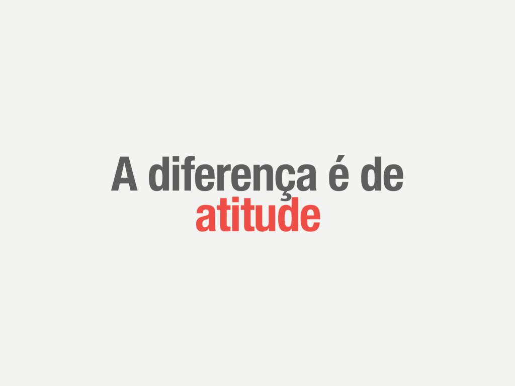 A diferença é de atitude