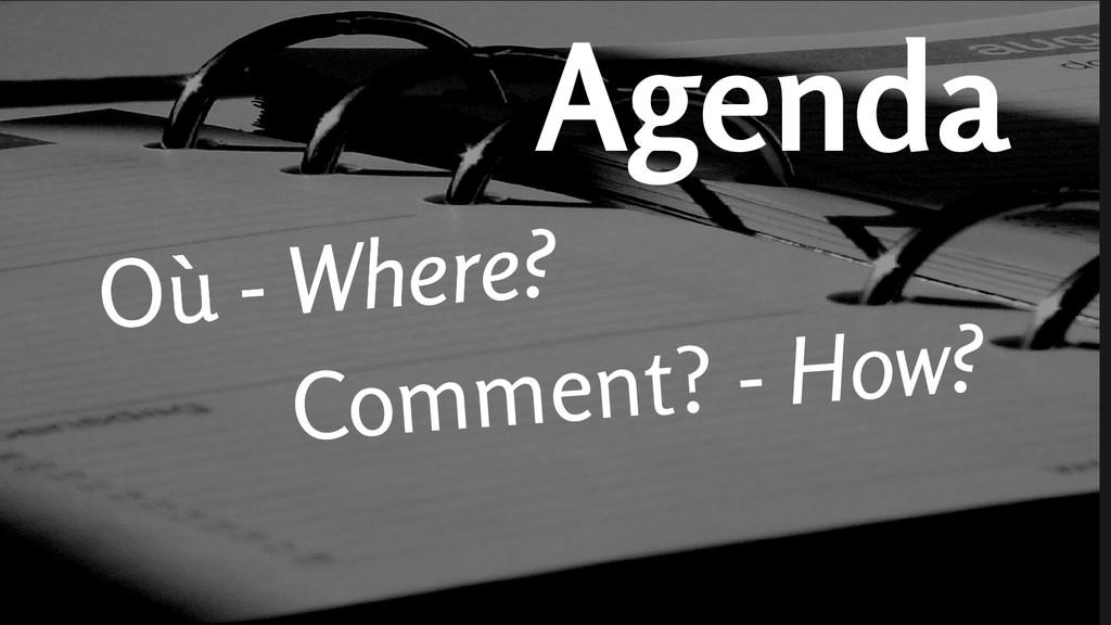Agenda Où - Where Comment? - How? Où - Where?