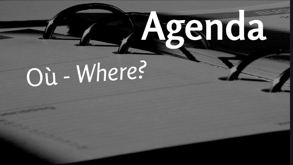 Agenda Où - Where?