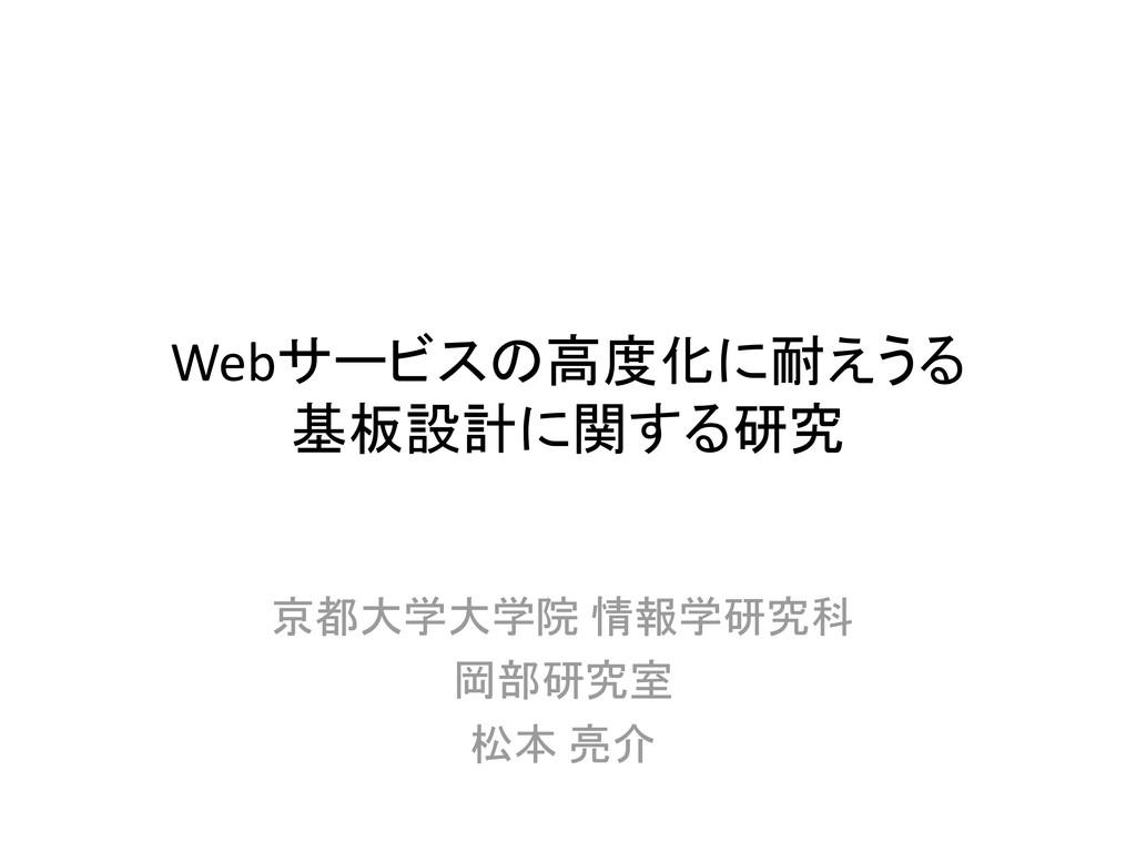 Webサービスの高度化に耐えうる 基板設計に関する研究 京都大学大学院 情報学研究科 岡部研究...