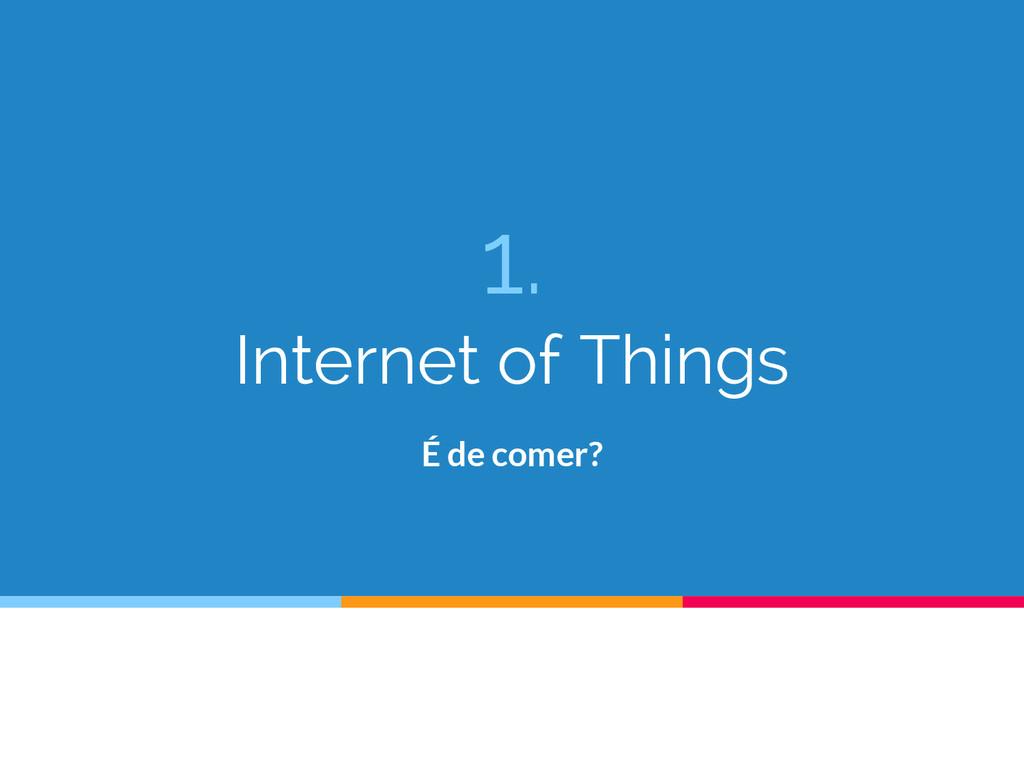 1. Internet of Things É de comer?