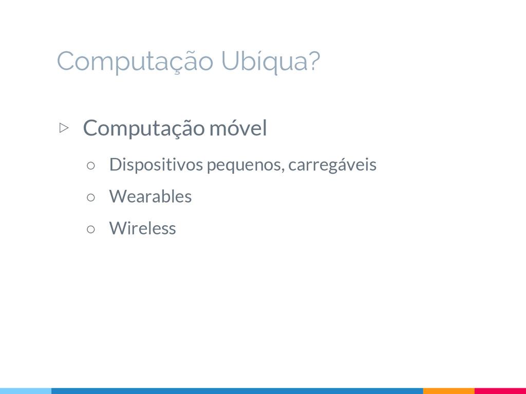 ▷ Computação móvel ○ Dispositivos pequenos, car...