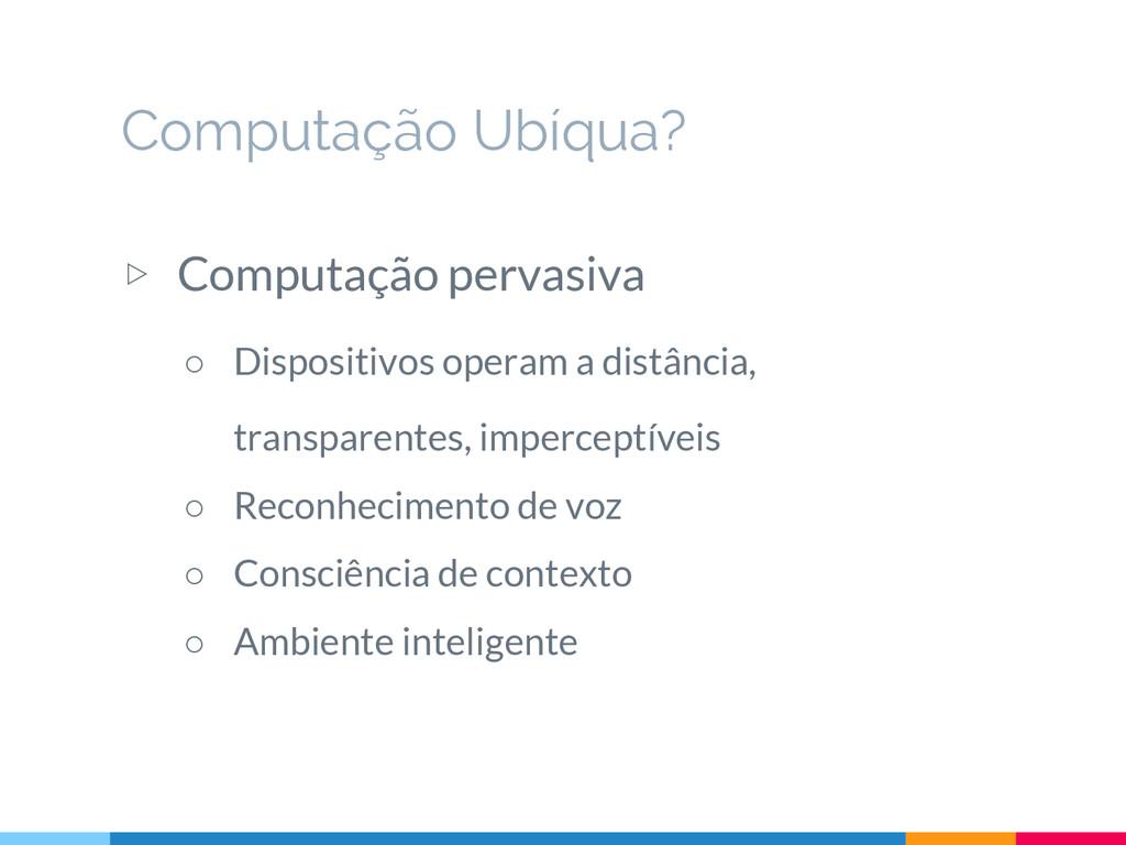 ▷ Computação pervasiva ○ Dispositivos operam a ...