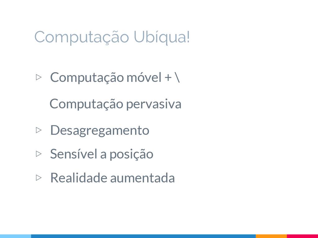 ▷ Computação móvel + \ Computação pervasiva ▷ D...