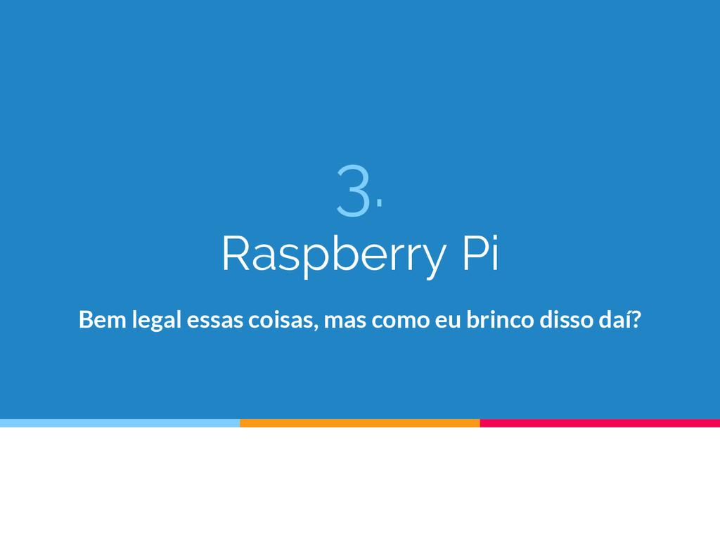 3. Raspberry Pi Bem legal essas coisas, mas com...