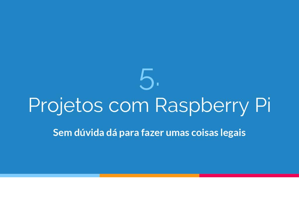 5. Projetos com Raspberry Pi Sem dúvida dá para...
