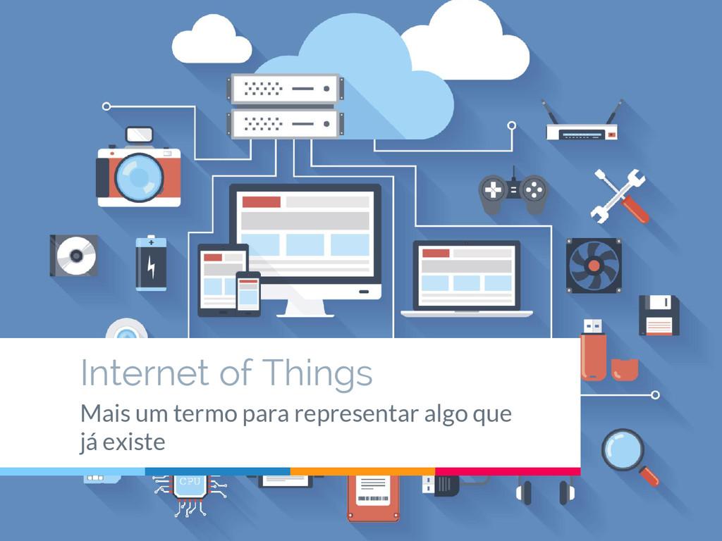 Internet of Things Mais um termo para represent...