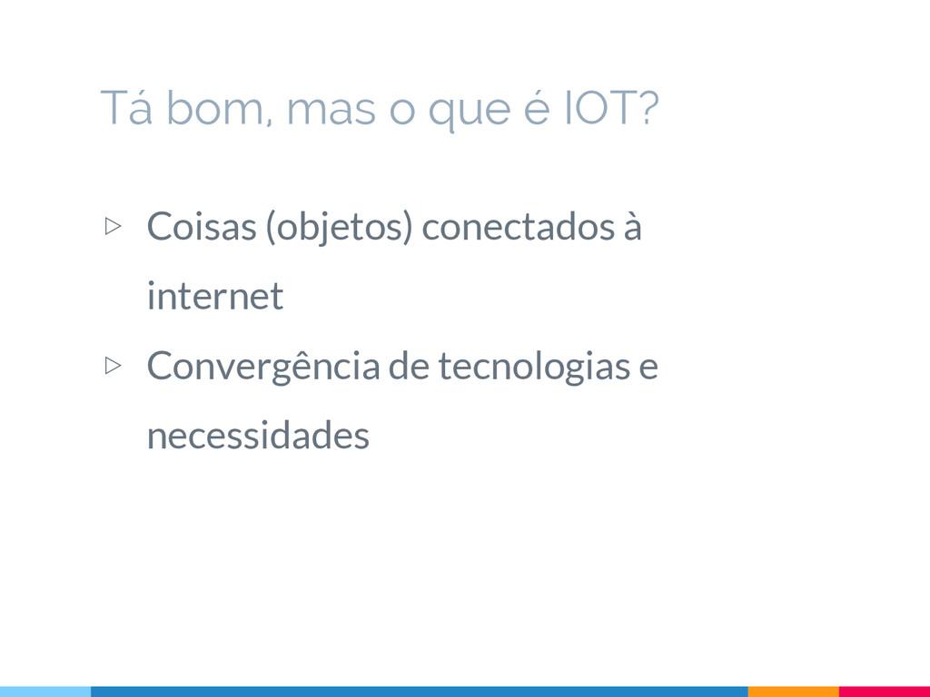 Tá bom, mas o que é IOT? ▷ Coisas (objetos) con...