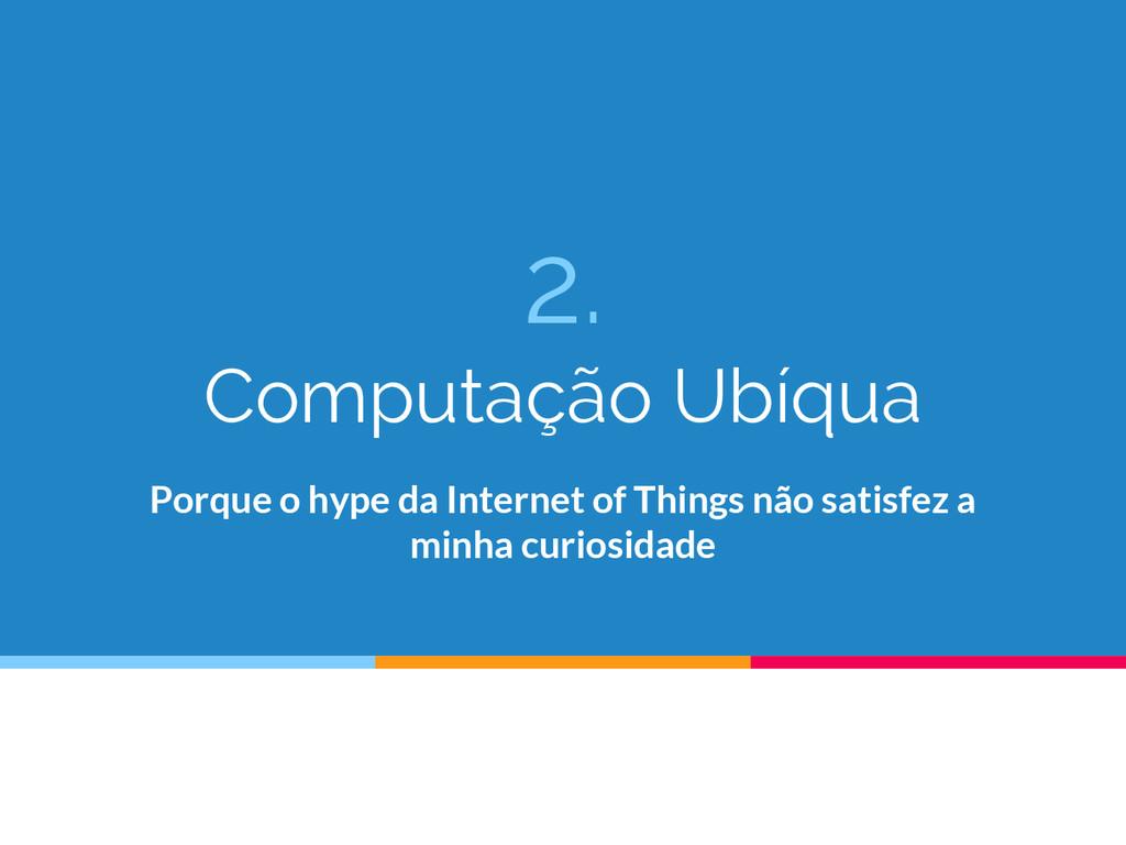 2. Computação Ubíqua Porque o hype da Internet ...