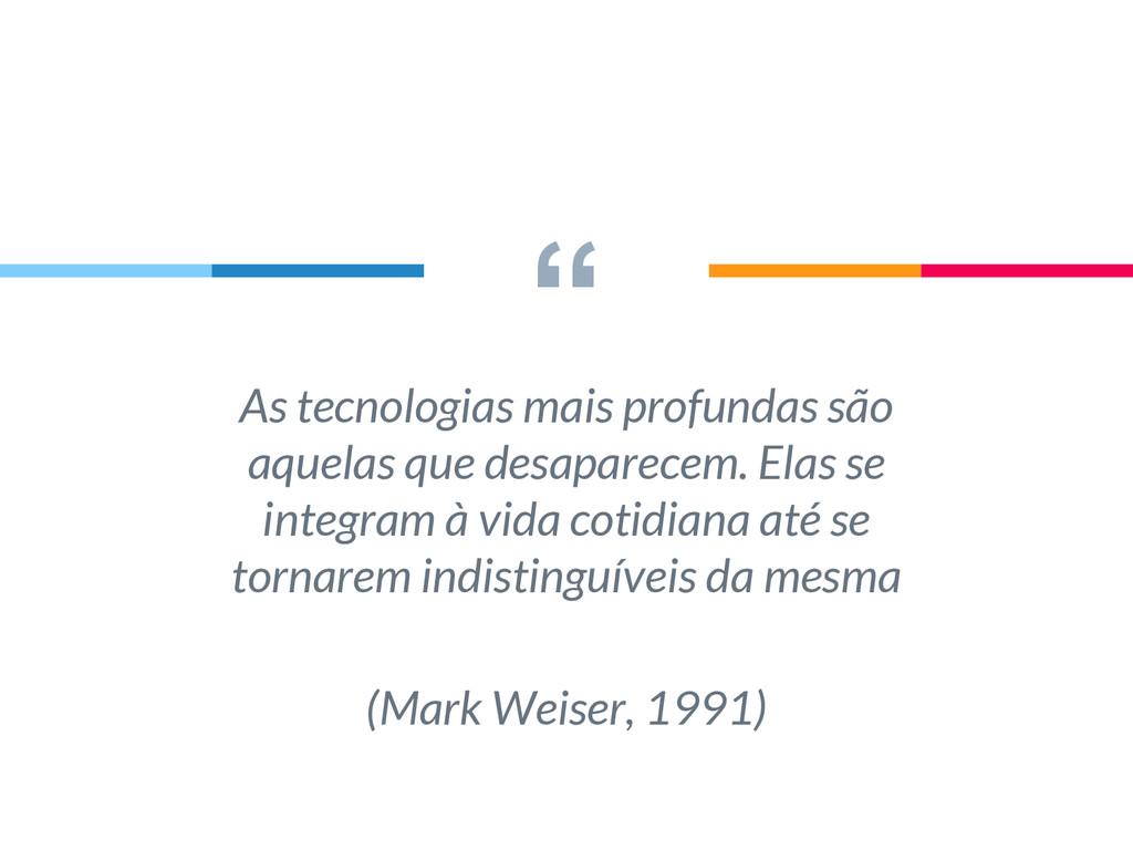 """"""" As tecnologias mais profundas são aquelas que..."""