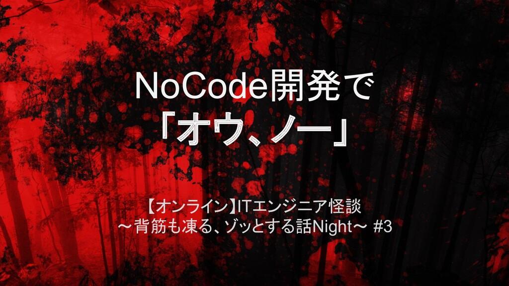 NoCode開発で 「オウ、ノー」 【オンライン】ITエンジニア怪談 ~背筋も凍る、ゾッとする...
