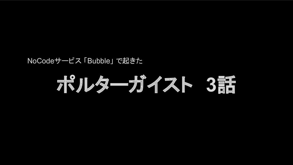 NoCodeサービス 「Bubble」 で起きた ポルターガイスト 3話