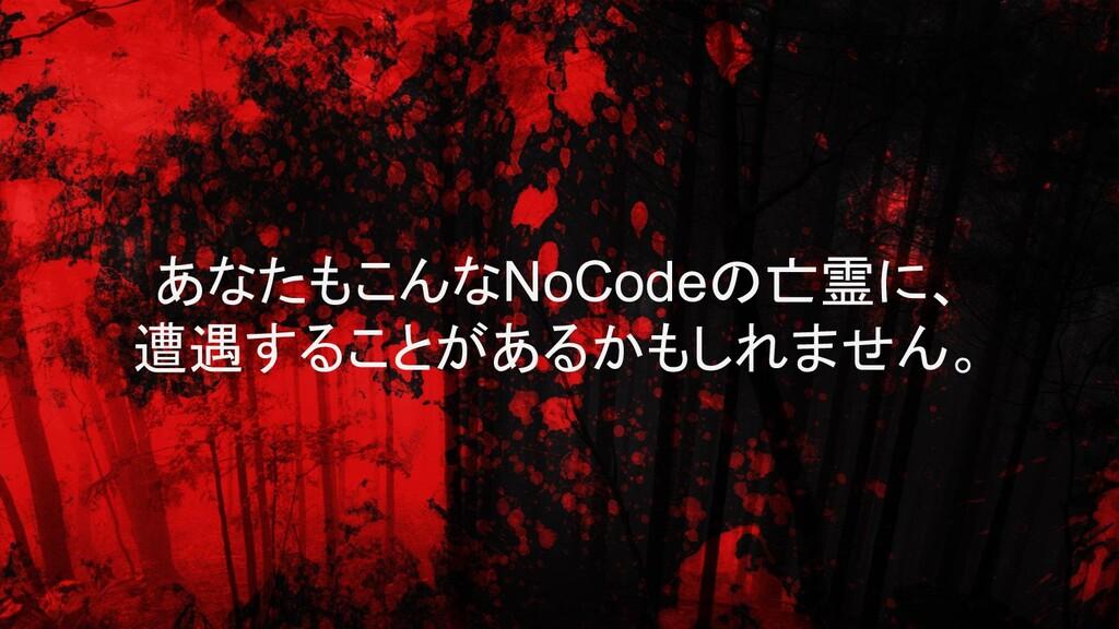 あなたもこんなNoCodeの亡霊に、 遭遇することがあるかもしれません。