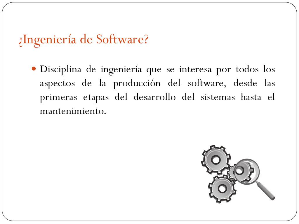 ¿Ingeniería de Software?  Disciplina de ingeni...