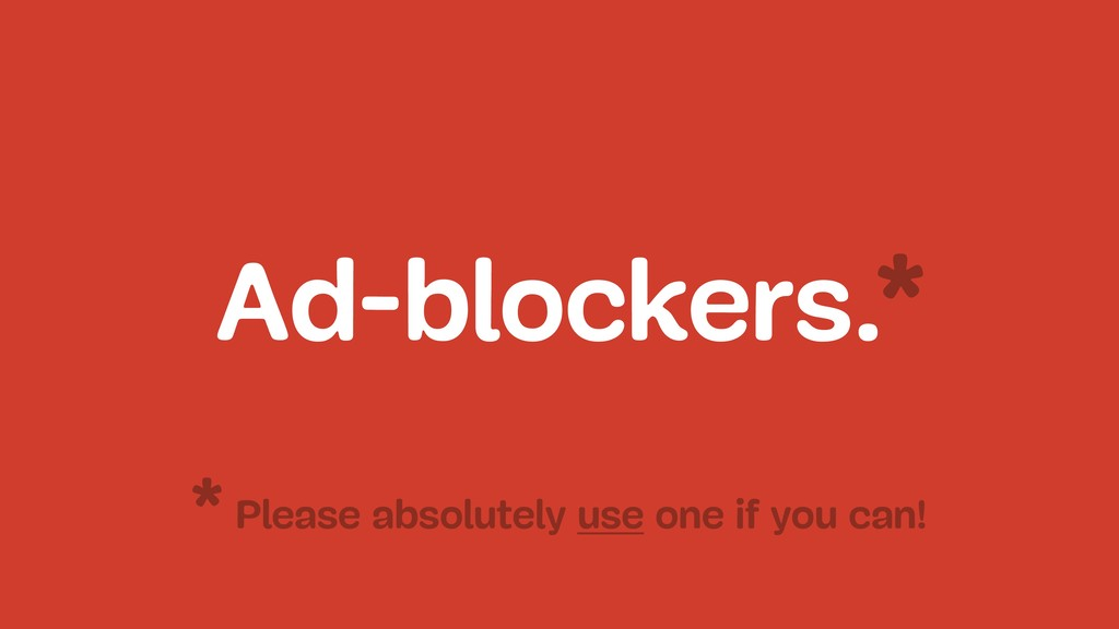 Ad-blockers.* Please absolutely use one if you ...