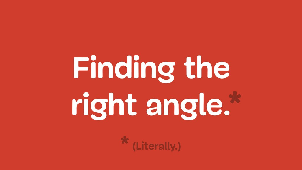 Finding the right angle.* (Literally.) *