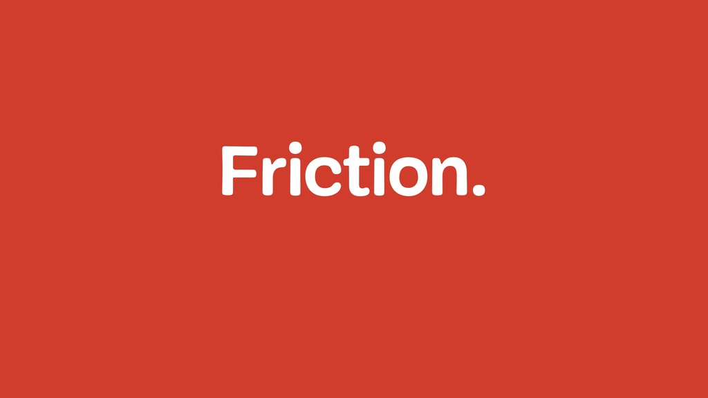 Friction.