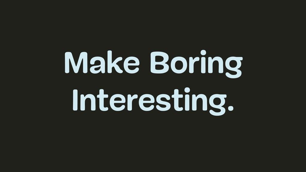 Make Boring Interesting.