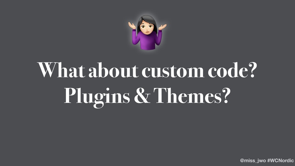 What about custom code? Plugins & Themes? & @mi...